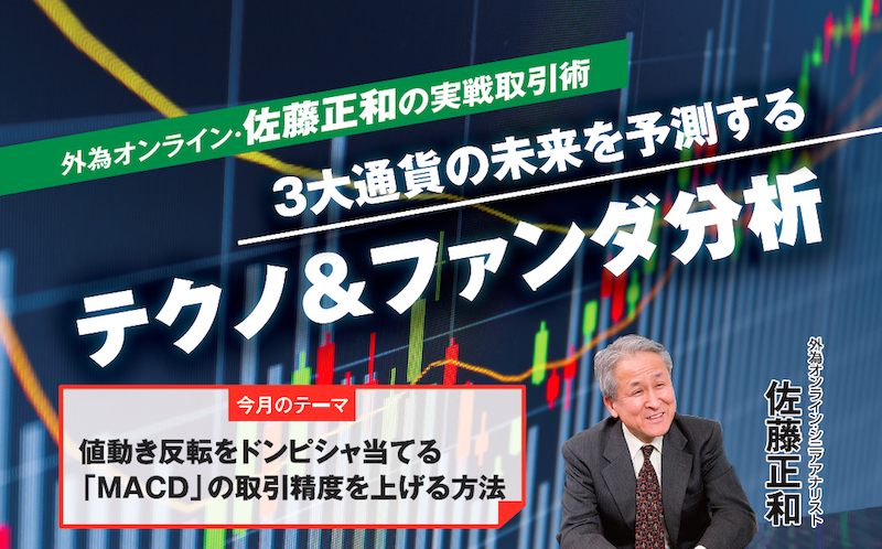 外為オンライン・佐藤正和の実戦取引術|3大通貨の未来を予測するテクノ&ファンダ分析【今月のテーマ|値動き反転をドンピシャ当てる「MACD」の取引精度を上げる方法】