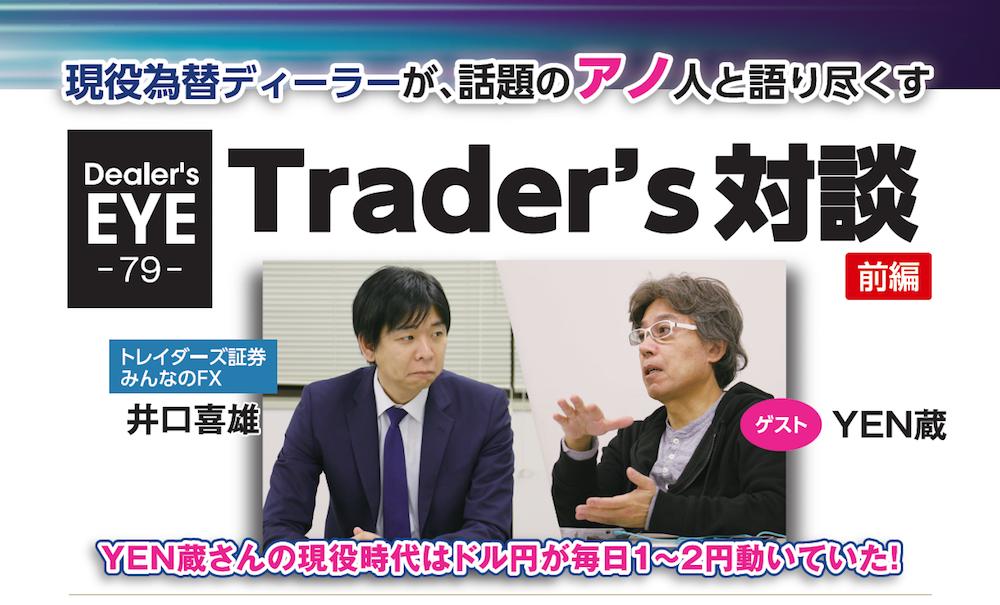 現役為替ディーラーが、話題のアノ人と語り尽くす Trader's対談|ゲスト YEN蔵 前編[トレイダーズ証券みんなのFX 井口喜雄]