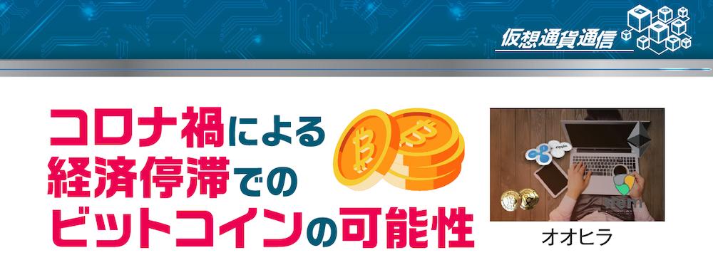 仮想通貨通信|コロナ禍による経済停滞でのビットコインの可能性[オオヒラ]
