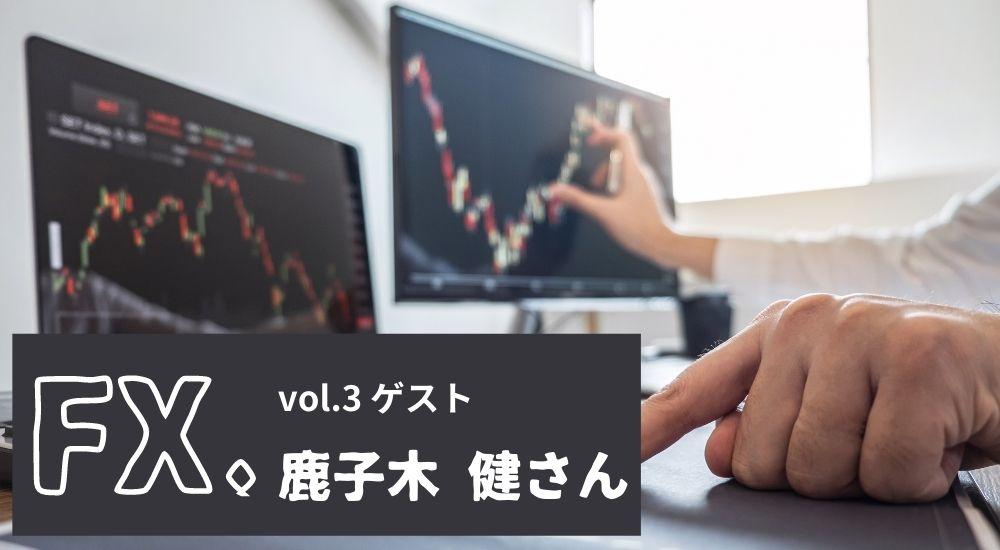 FXと人|Vol.3 鹿子木健さん