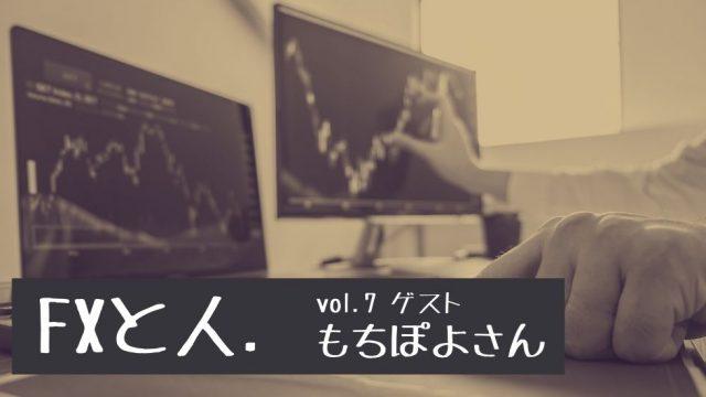 FXと人|Vol.7 もちぽよさん