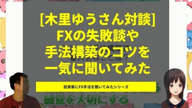 【FX動画】木里ゆうさんインタビュー!恥ずかしすぎる過去の失敗、利益を出せるようになったきっかけ、手法構築のコツなど