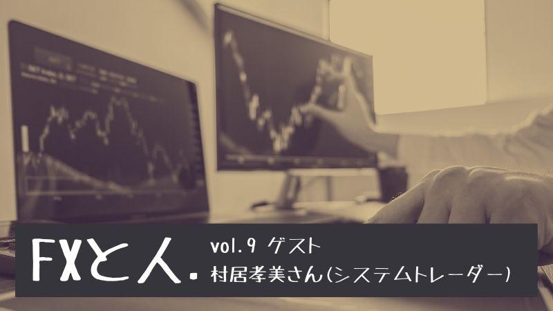 FXと人 Vol.9 村居孝美さん 裁量トレードとシステムトレードの違い、FX・株・先物のメリットデメリット
